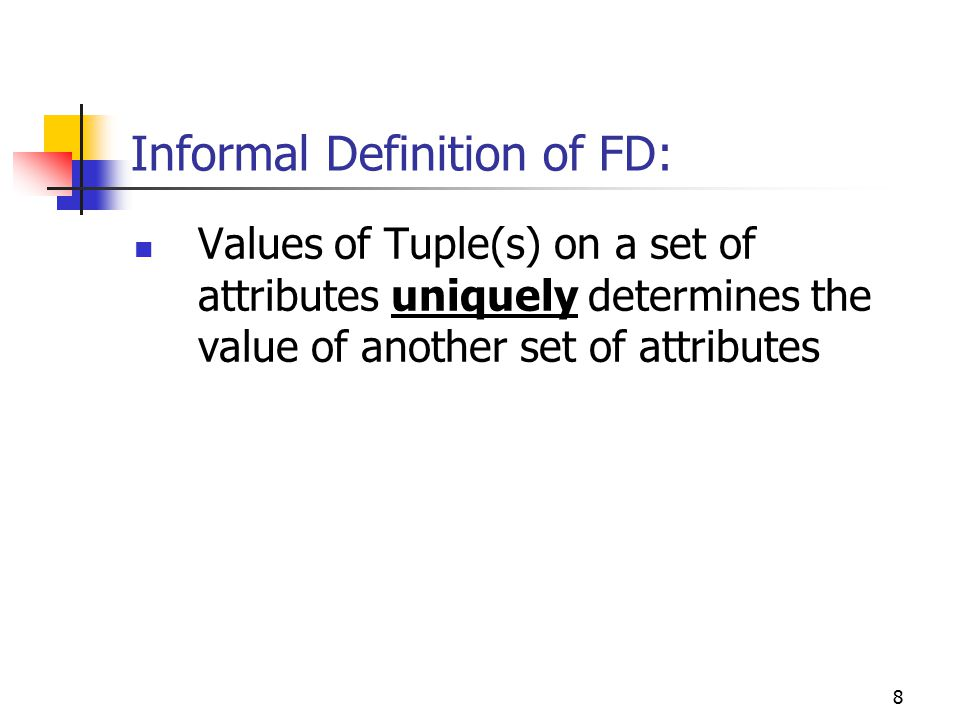 8 Informal Definition of FD: Values of Tuple(s) on a set of attributes uniquely determines the value of another set of attributes