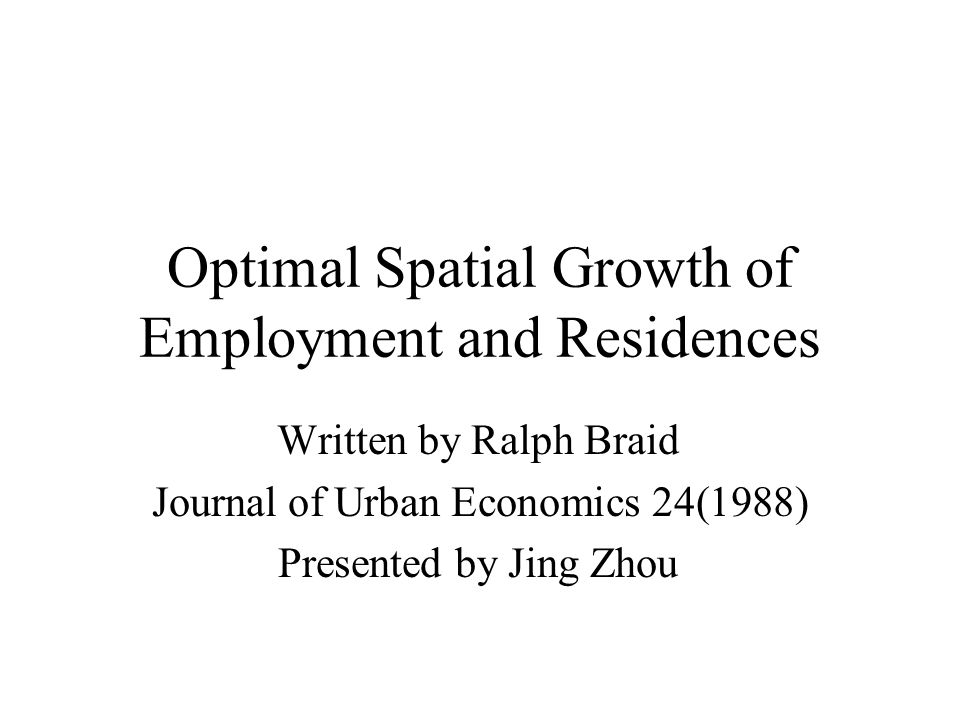 Optimal Spatial Growth of Employment and Residences Written by Ralph Braid Journal of Urban Economics 24(1988) Presented by Jing Zhou