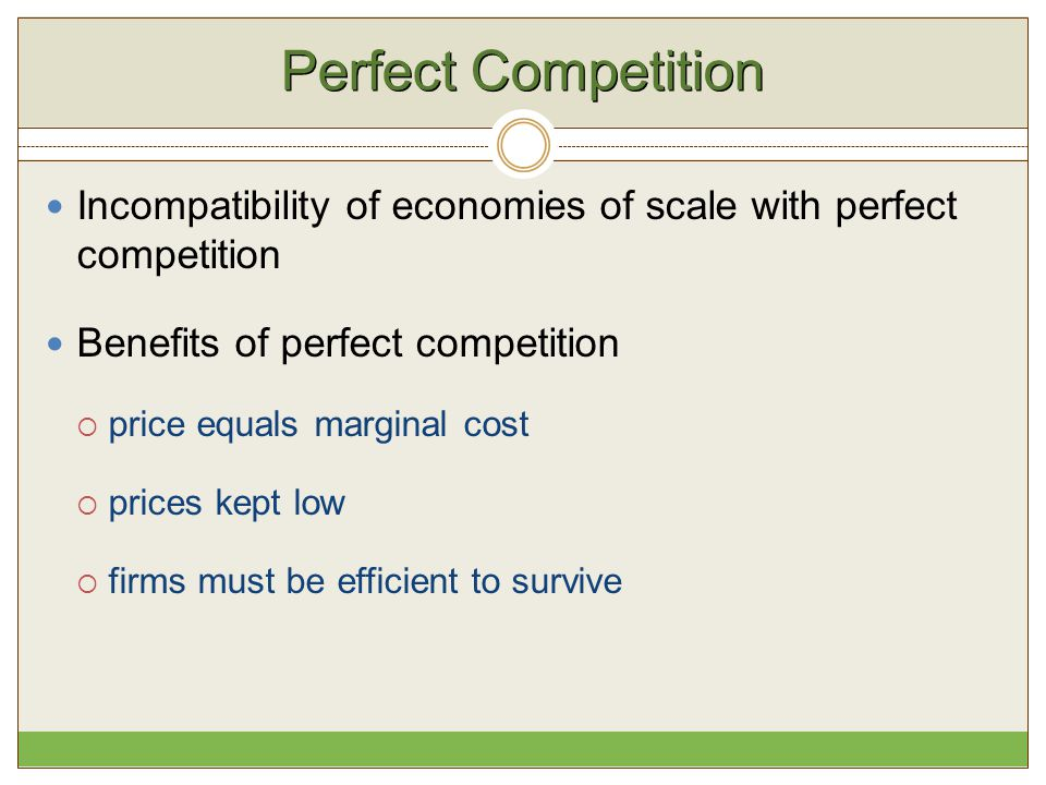 Perfect Competition Incompatibility of economies of scale with perfect competition Benefits of perfect competition  price equals marginal cost  pric