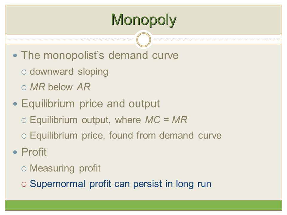 Monopoly The monopolist's demand curve  downward sloping  MR below AR Equilibrium price and output  Equilibrium output, where MC = MR  Equilibrium