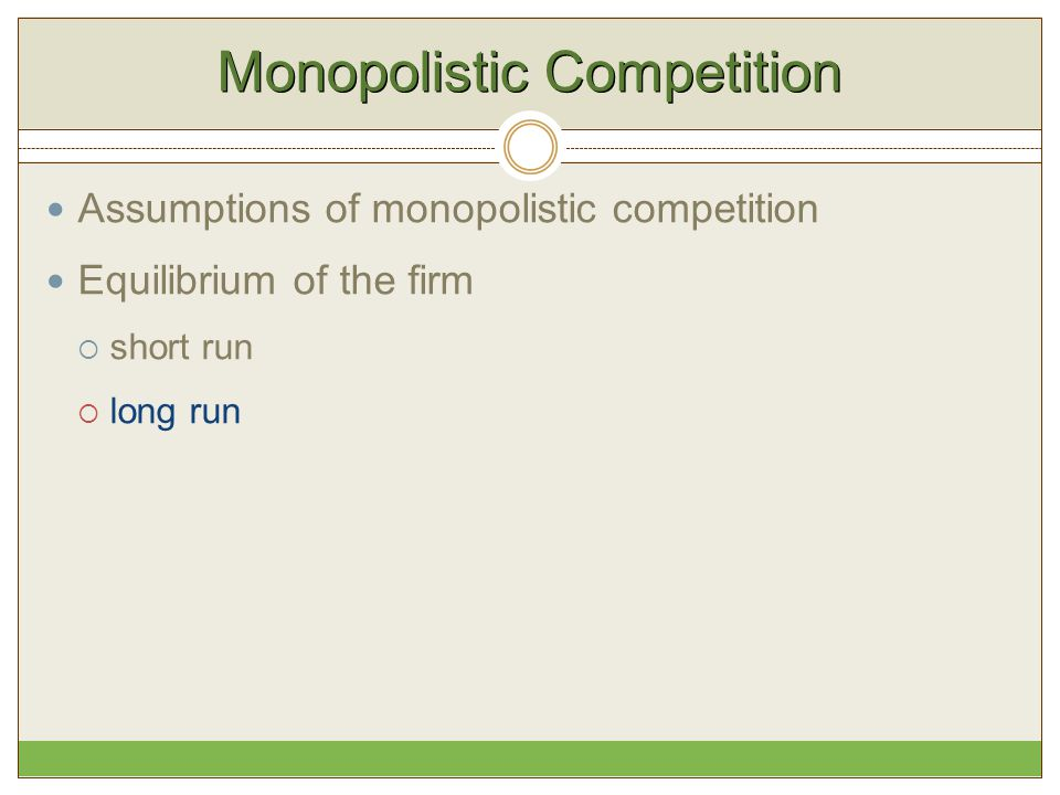 Monopolistic Competition Assumptions of monopolistic competition Equilibrium of the firm  short run  long run