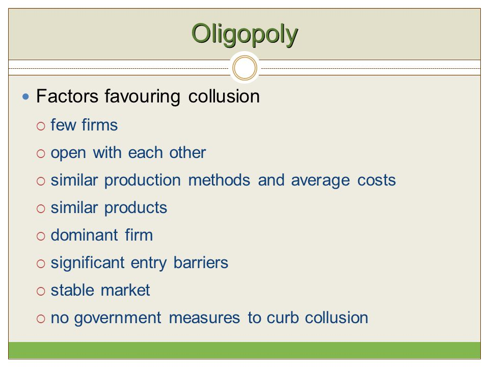 Oligopoly Factors favouring collusion  few firms  open with each other  similar production methods and average costs  similar products  dominant