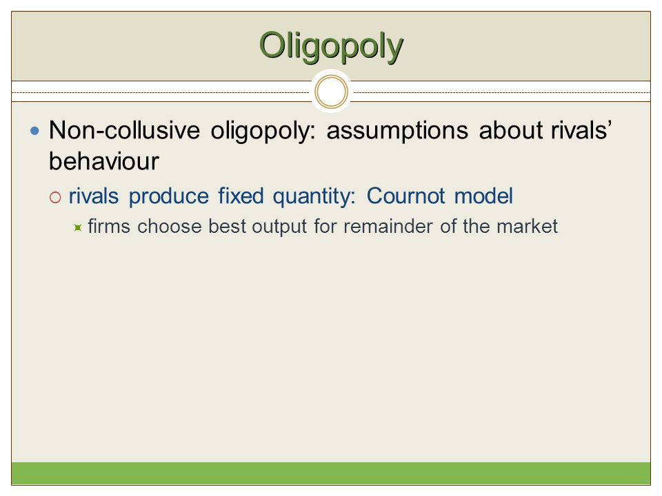 Oligopoly Non-collusive oligopoly: assumptions about rivals' behaviour  rivals produce fixed quantity: Cournot model  firms choose best output for r