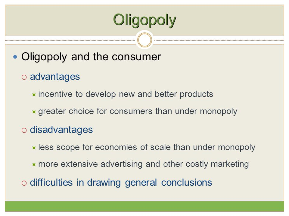 Oligopoly Oligopoly and the consumer  advantages  incentive to develop new and better products  greater choice for consumers than under monopoly 
