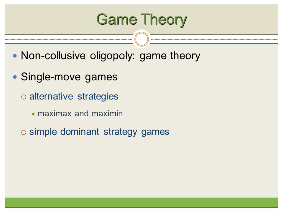 Game Theory Non-collusive oligopoly: game theory Single-move games  alternative strategies  maximax and maximin  simple dominant strategy games