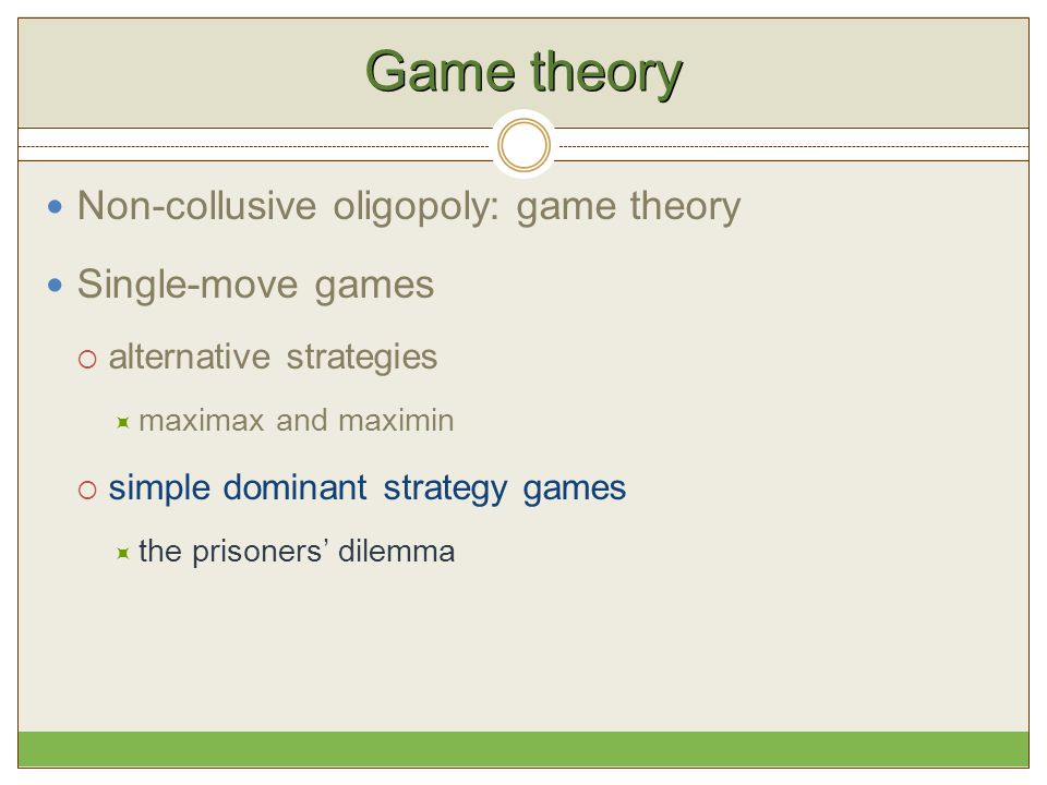 Game theory Non-collusive oligopoly: game theory Single-move games  alternative strategies  maximax and maximin  simple dominant strategy games  t