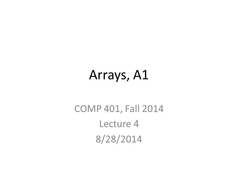 Arrays, A1 COMP 401, Fall 2014 Lecture 4 8/28/2014