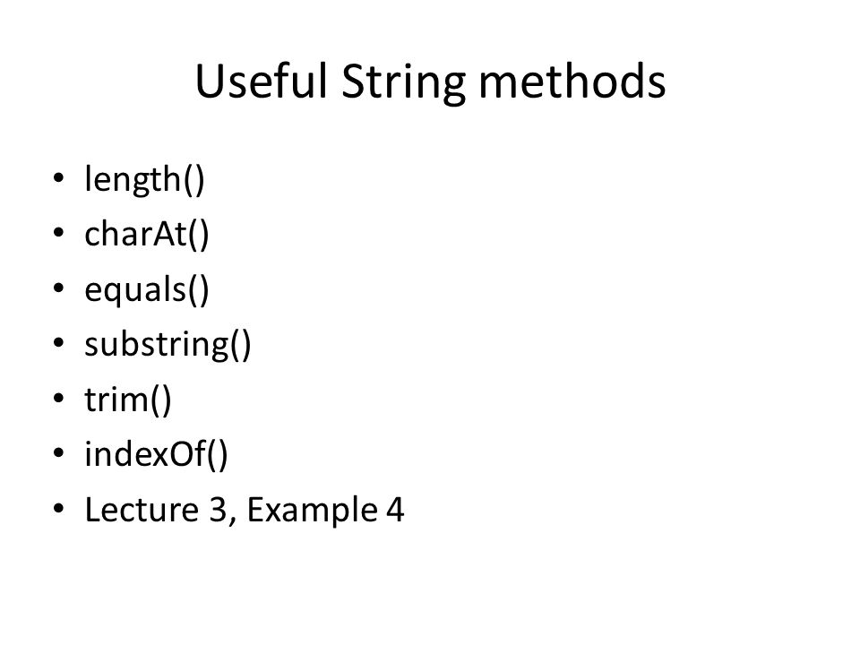 Useful String methods length() charAt() equals() substring() trim() indexOf() Lecture 3, Example 4