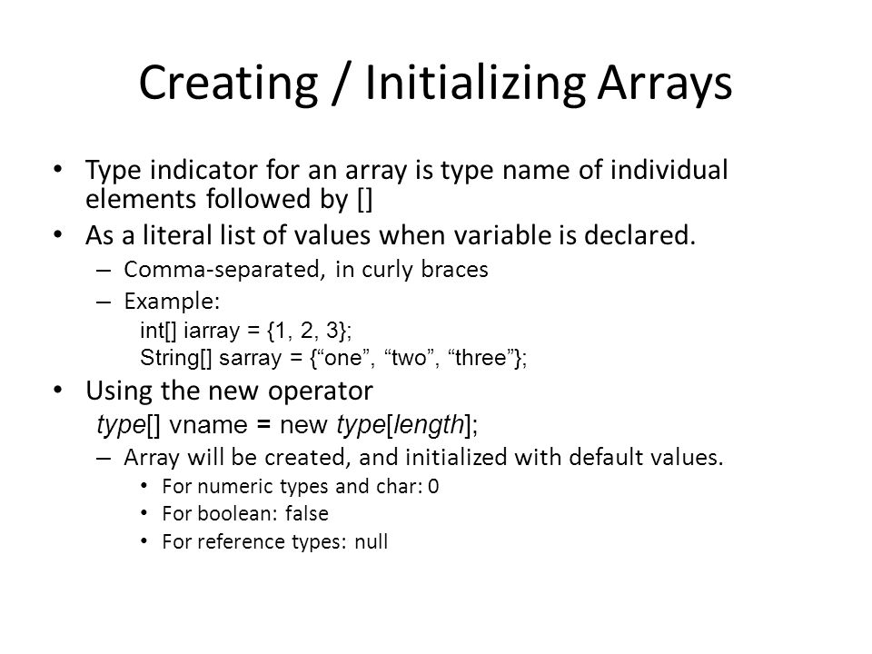Creating / Initializing Arrays Type indicator for an array is type name of individual elements followed by [] As a literal list of values when variable is declared.