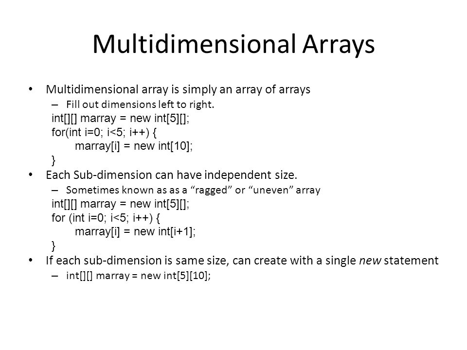 Multidimensional Arrays Multidimensional array is simply an array of arrays – Fill out dimensions left to right.