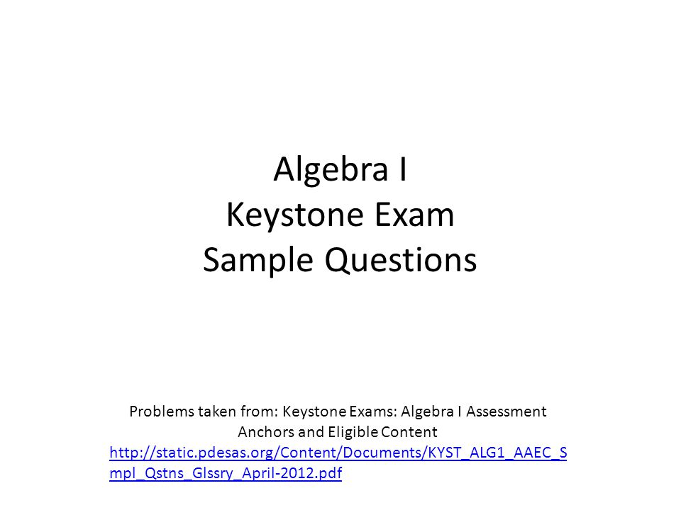 Algebra I Keystone Exam Sample Questions Problems taken from: Keystone Exams: Algebra I Assessment Anchors and Eligible Content http://static.pdesas.org/Content/Documents/KYST_ALG1_AAEC_S mpl_Qstns_Glssry_April-2012.pdf