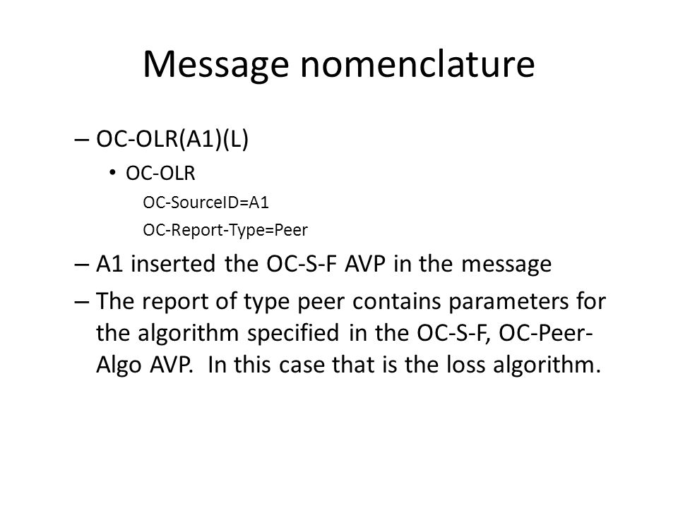 Message nomenclature – OC-OLR(A1)(L) OC-OLR OC-SourceID=A1 OC-Report-Type=Peer – A1 inserted the OC-S-F AVP in the message – The report of type peer contains parameters for the algorithm specified in the OC-S-F, OC-Peer- Algo AVP.