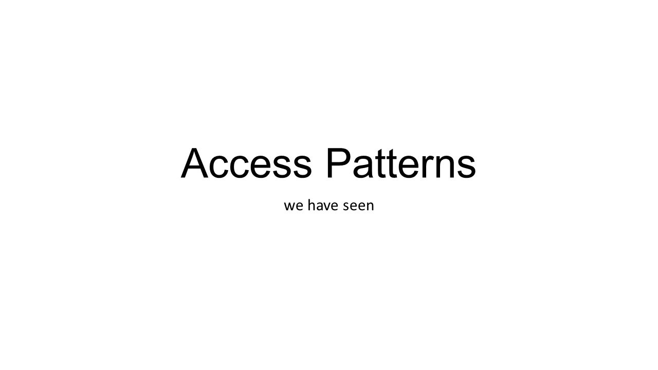 Access Patterns we have seen