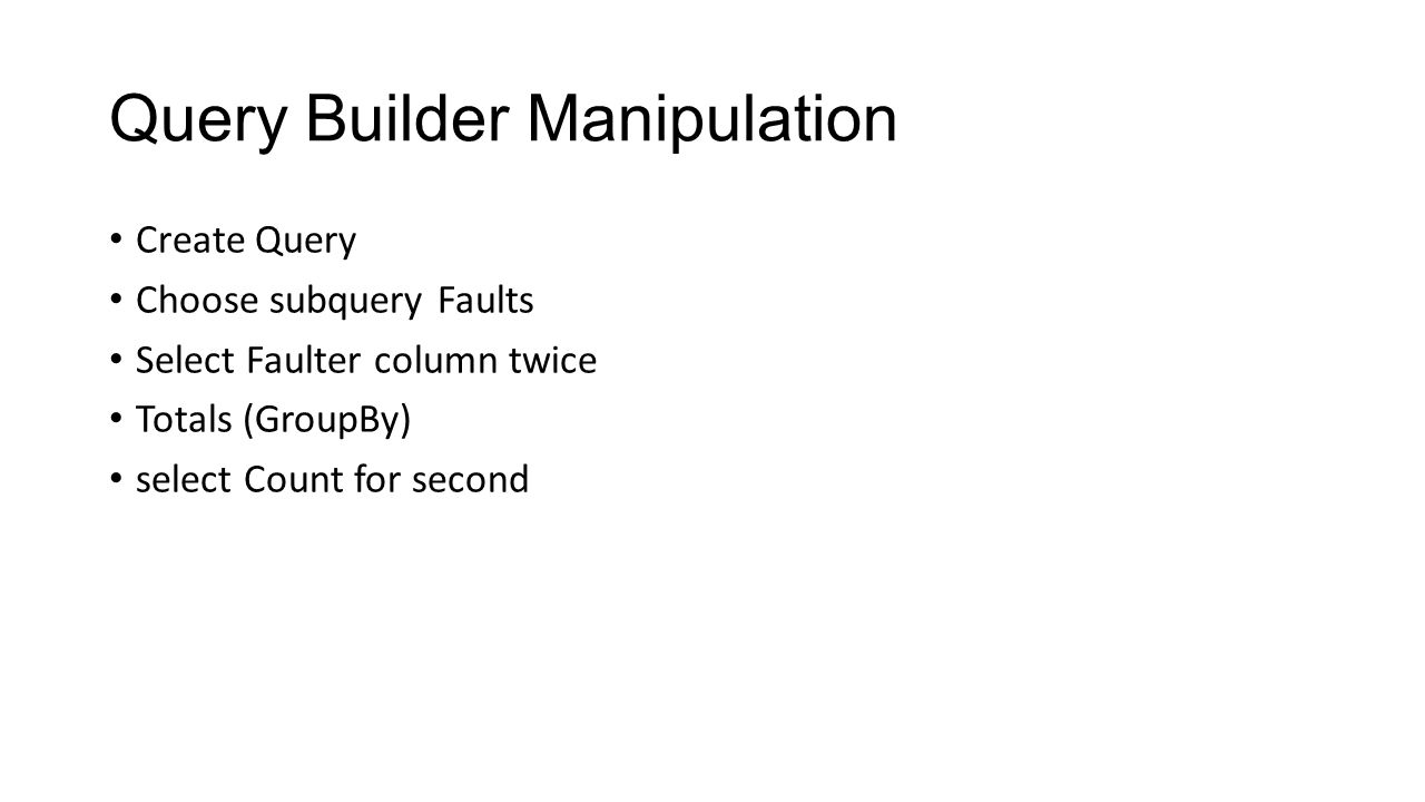 Query Builder Manipulation Create Query Choose subquery Faults Select Faulter column twice Totals (GroupBy) select Count for second