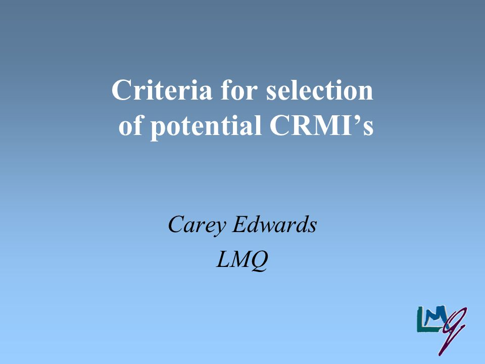 Criteria for selection of potential CRMI's Carey Edwards LMQ