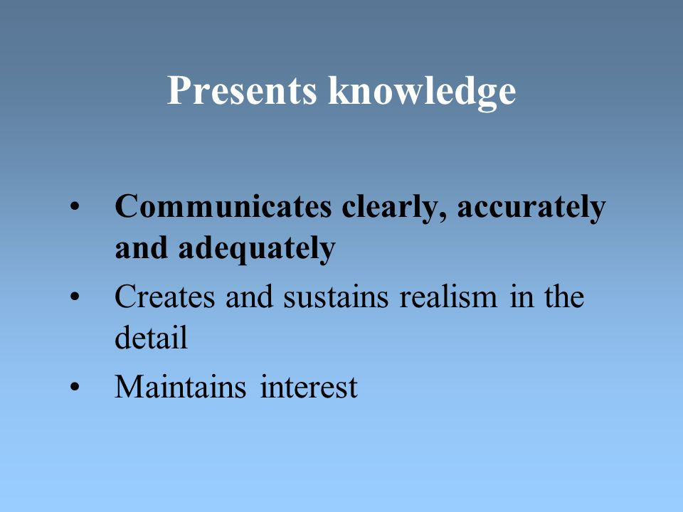 Presents knowledge Communicates clearly, accurately and adequately Creates and sustains realism in the detail Maintains interest