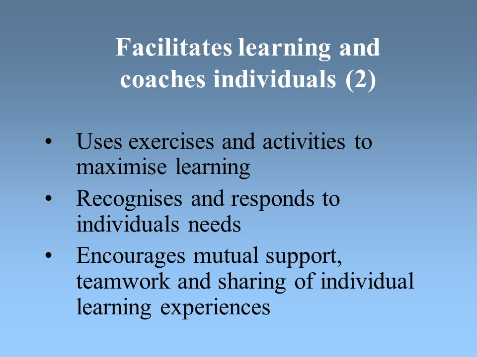 Facilitates learning and coaches individuals (2) Uses exercises and activities to maximise learning Recognises and responds to individuals needs Encourages mutual support, teamwork and sharing of individual learning experiences