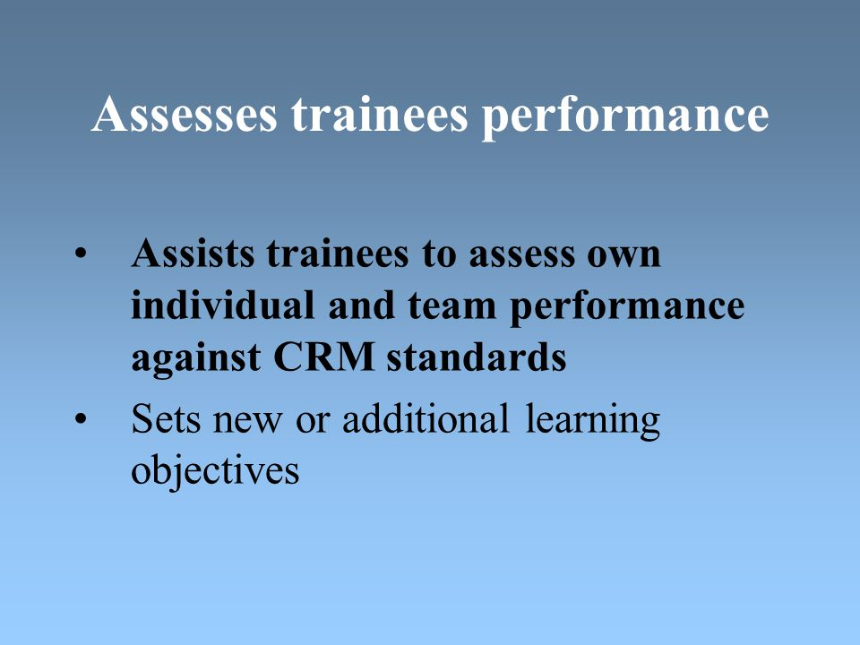 Assesses trainees performance Assists trainees to assess own individual and team performance against CRM standards Sets new or additional learning objectives