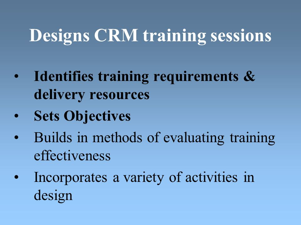 Designs CRM training sessions Identifies training requirements & delivery resources Sets Objectives Builds in methods of evaluating training effectiveness Incorporates a variety of activities in design