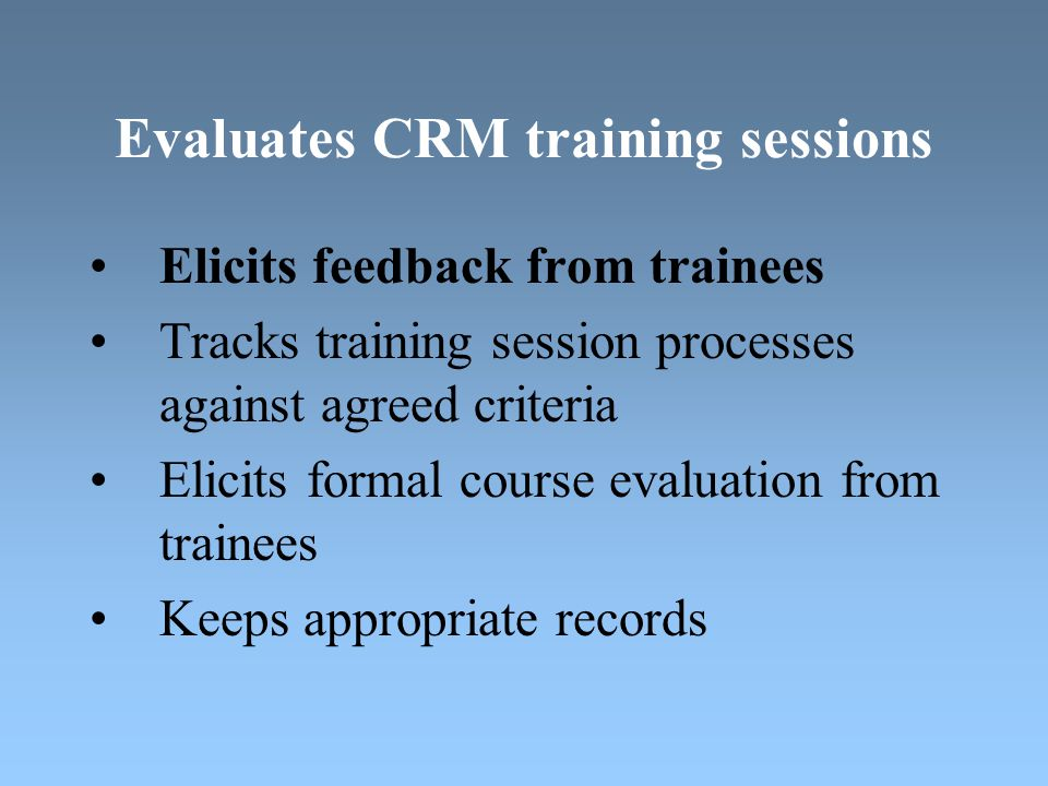 Evaluates CRM training sessions Elicits feedback from trainees Tracks training session processes against agreed criteria Elicits formal course evaluation from trainees Keeps appropriate records