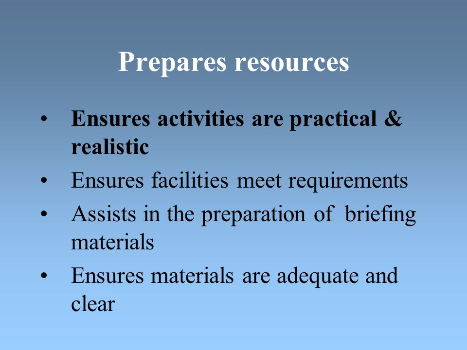Prepares resources Ensures activities are practical & realistic Ensures facilities meet requirements Assists in the preparation of briefing materials Ensures materials are adequate and clear