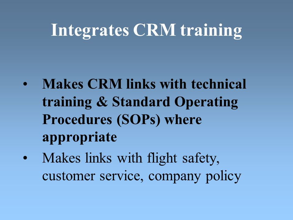 Integrates CRM training Makes CRM links with technical training & Standard Operating Procedures (SOPs) where appropriate Makes links with flight safety, customer service, company policy