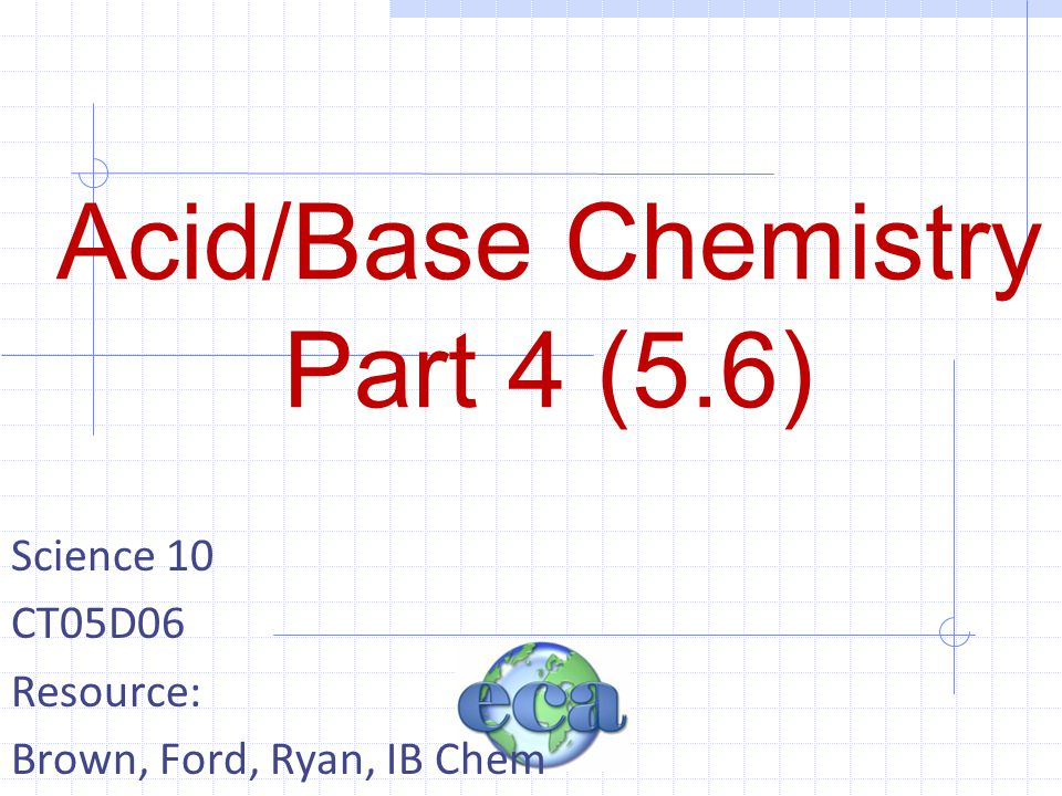 Acid/Base Chemistry Part 4 (5.6) Science 10 CT05D06 Resource: Brown, Ford, Ryan, IB Chem