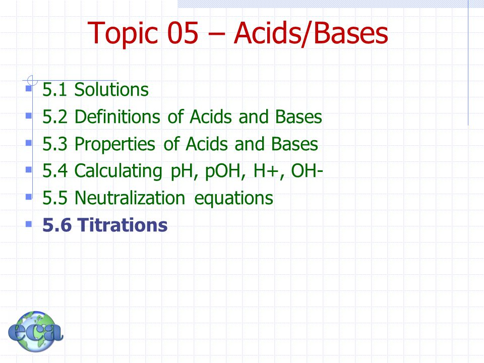Topic 05 – Acids/Bases  5.1 Solutions  5.2 Definitions of Acids and Bases  5.3 Properties of Acids and Bases  5.4 Calculating pH, pOH, H+, OH-  5.5 Neutralization equations  5.6 Titrations