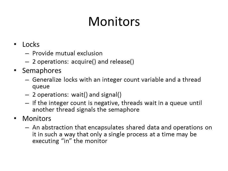 More on Monitors Programmer defines the scope of the monitor – ie: which data is monitored Local data can be accessed only by the monitor's procedures (not by any external procedures Other processes that attempt to enter the monitor are blocked.