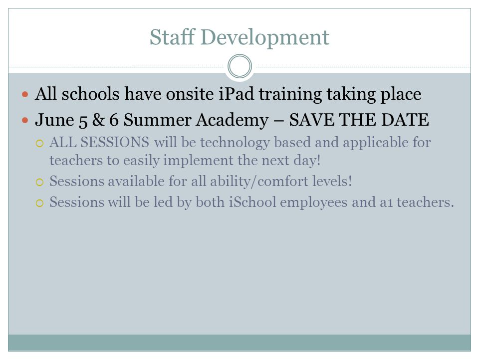 Staff Development All schools have onsite iPad training taking place June 5 & 6 Summer Academy – SAVE THE DATE  ALL SESSIONS will be technology based and applicable for teachers to easily implement the next day.