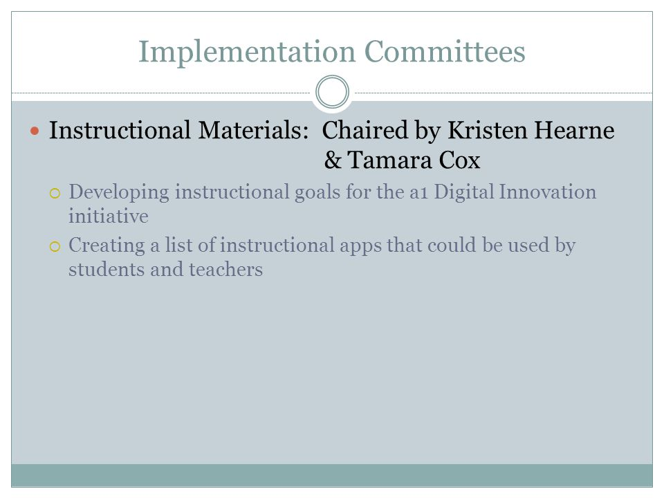 Implementation Committees Instructional Materials: Chaired by Kristen Hearne & Tamara Cox  Developing instructional goals for the a1 Digital Innovation initiative  Creating a list of instructional apps that could be used by students and teachers