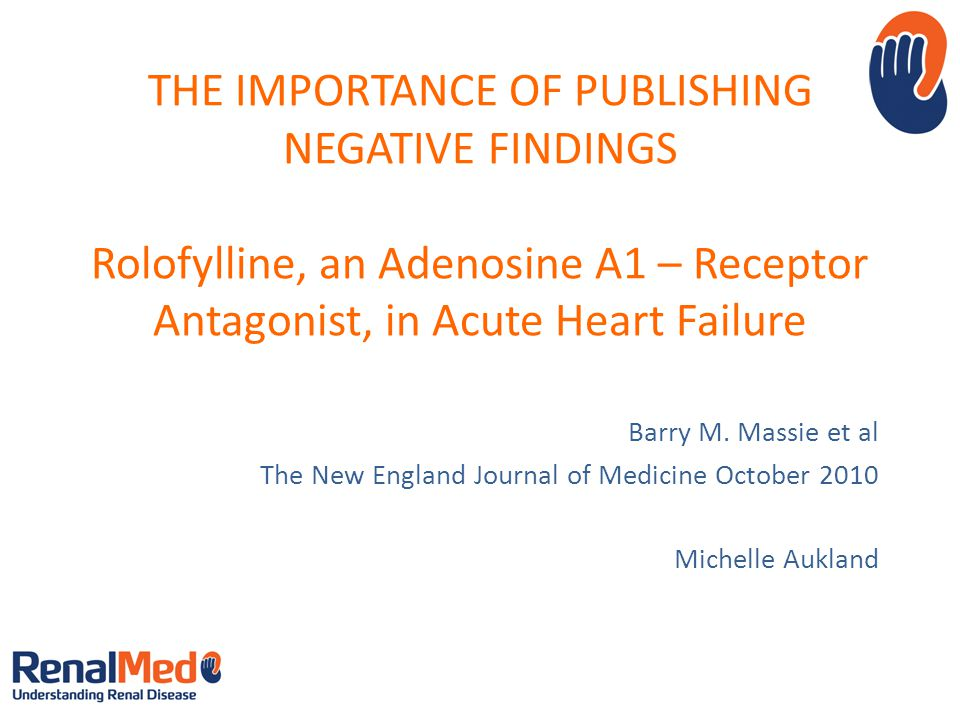 THE IMPORTANCE OF PUBLISHING NEGATIVE FINDINGS Rolofylline, an Adenosine A1 – Receptor Antagonist, in Acute Heart Failure Barry M.