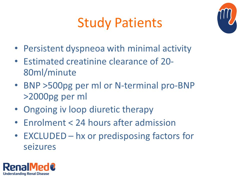 Study Patients Persistent dyspneoa with minimal activity Estimated creatinine clearance of 20- 80ml/minute BNP >500pg per ml or N-terminal pro-BNP >2000pg per ml Ongoing iv loop diuretic therapy Enrolment < 24 hours after admission EXCLUDED – hx or predisposing factors for seizures