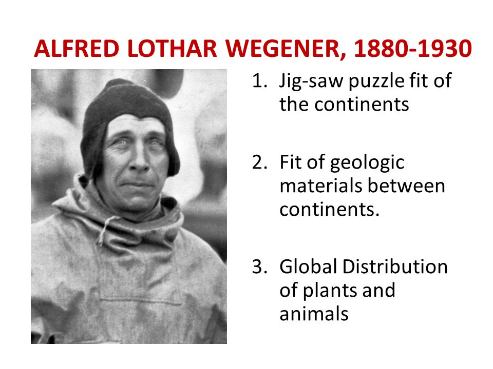 ALFRED LOTHAR WEGENER, 1880-1930 1.Jig-saw puzzle fit of the continents 2.Fit of geologic materials between continents.