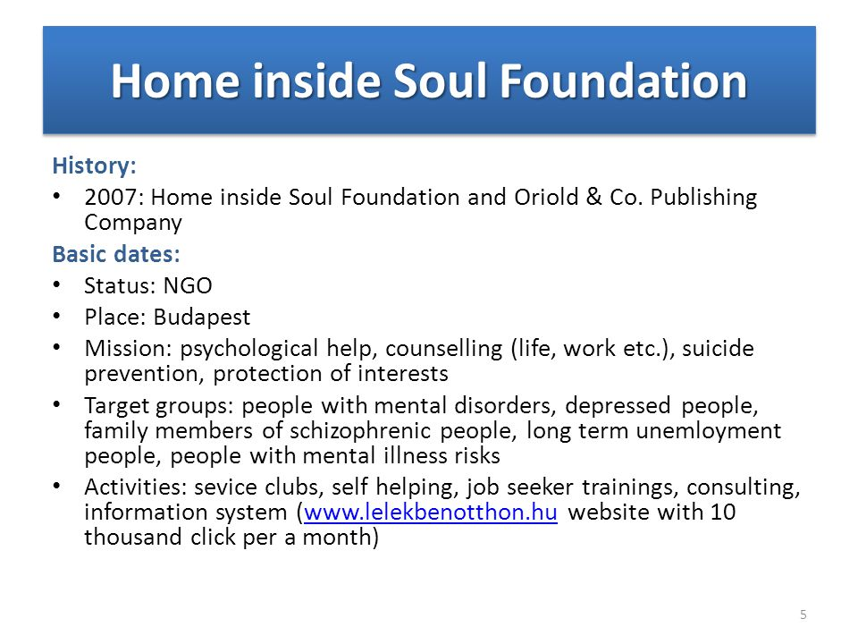 History: 2007: Home inside Soul Foundation and Oriold & Co. Publishing Company Basic dates: Status: NGO Place: Budapest Mission: psychological help, c