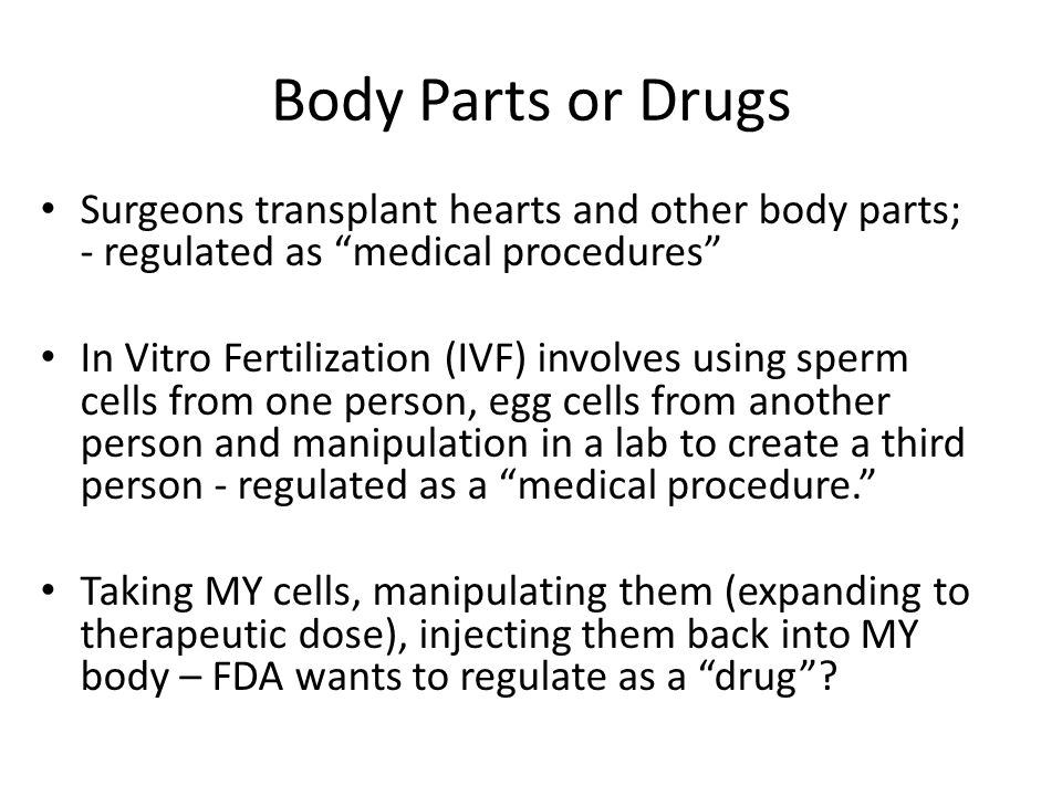 Body Parts or Drugs Surgeons transplant hearts and other body parts; - regulated as medical procedures In Vitro Fertilization (IVF) involves using sperm cells from one person, egg cells from another person and manipulation in a lab to create a third person - regulated as a medical procedure. Taking MY cells, manipulating them (expanding to therapeutic dose), injecting them back into MY body – FDA wants to regulate as a drug ?