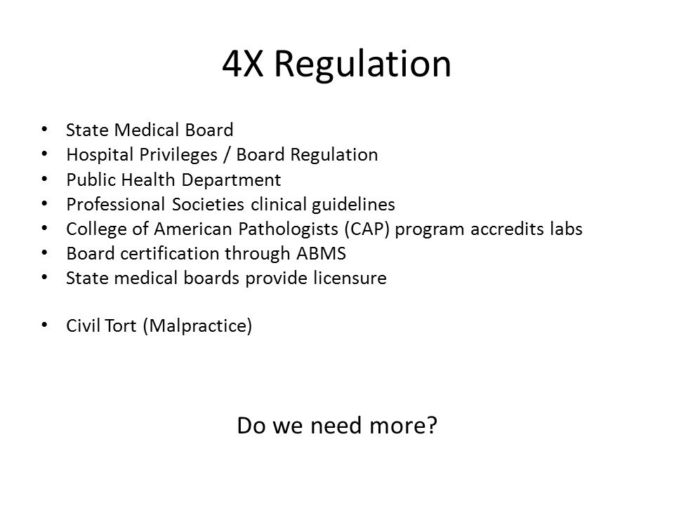 4X Regulation State Medical Board Hospital Privileges / Board Regulation Public Health Department Professional Societies clinical guidelines College of American Pathologists (CAP) program accredits labs Board certification through ABMS State medical boards provide licensure Civil Tort (Malpractice) Do we need more?