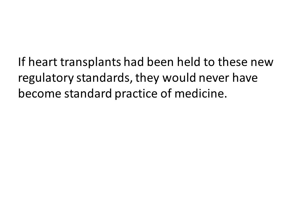 If heart transplants had been held to these new regulatory standards, they would never have become standard practice of medicine.