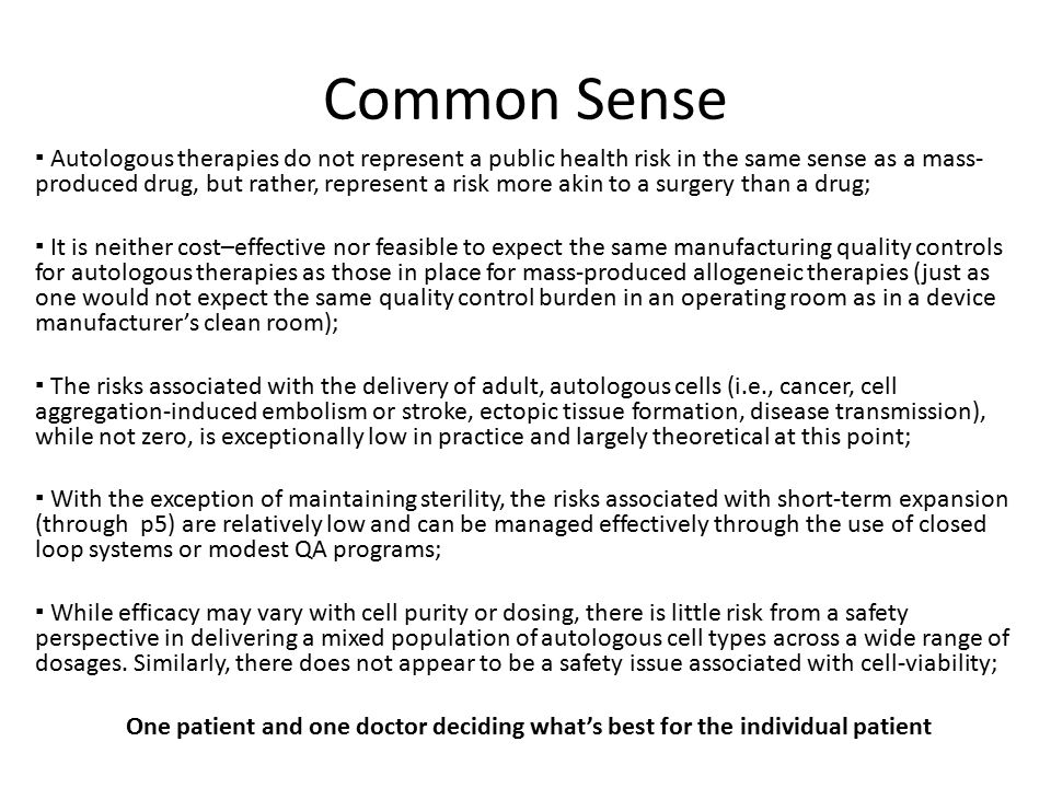 Common Sense ▪ Autologous therapies do not represent a public health risk in the same sense as a mass- produced drug, but rather, represent a risk more akin to a surgery than a drug; ▪ It is neither cost–effective nor feasible to expect the same manufacturing quality controls for autologous therapies as those in place for mass-produced allogeneic therapies (just as one would not expect the same quality control burden in an operating room as in a device manufacturer's clean room); ▪ The risks associated with the delivery of adult, autologous cells (i.e., cancer, cell aggregation-induced embolism or stroke, ectopic tissue formation, disease transmission), while not zero, is exceptionally low in practice and largely theoretical at this point; ▪ With the exception of maintaining sterility, the risks associated with short-term expansion (through p5) are relatively low and can be managed effectively through the use of closed loop systems or modest QA programs; ▪ While efficacy may vary with cell purity or dosing, there is little risk from a safety perspective in delivering a mixed population of autologous cell types across a wide range of dosages.