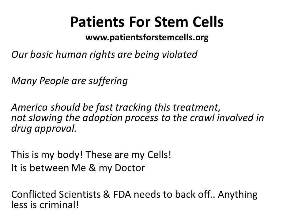 Patients For Stem Cells www.patientsforstemcells.org Our basic human rights are being violated Many People are suffering America should be fast tracking this treatment, not slowing the adoption process to the crawl involved in drug approval.