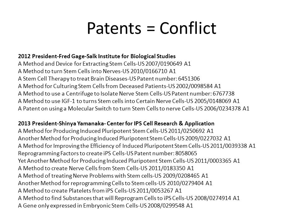 Patents = Conflict 2012 President-Fred Gage-Salk Institute for Biological Studies A Method and Device for Extracting Stem Cells-US 2007/0190649 A1 A Method to turn Stem Cells into Nerves-US 2010/0166710 A1 A Stem Cell Therapy to treat Brain Diseases-US Patent number: 6451306 A Method for Culturing Stem Cells from Deceased Patients-US 2002/0098584 A1 A Method to use a Centrifuge to Isolate Nerve Stem Cells-US Patent number: 6767738 A Method to use IGF-1 to turns Stem cells into Certain Nerve Cells-US 2005/0148069 A1 A Patent on using a Molecular Switch to turn Stem Cells to nerve Cells-US 2006/0234378 A1 2013 President-Shinya Yamanaka- Center for IPS Cell Research & Application A Method for Producing Induced Pluripotent Stem Cells-US 2011/0250692 A1 Another Method for Producing Induced Pluripotent Stem Cells-US 2009/0227032 A1 A Method for Improving the Efficiency of Induced Pluripotent Stem Cells-US 2011/0039338 A1 Reprogramming Factors to create iPS Cells-US Patent number: 8058065 Yet Another Method for Producing Induced Pluripotent Stem Cells-US 2011/0003365 A1 A Method to create Nerve Cells from Stem Cells-US 2011/0183350 A1 A Method of treating Nerve Problems with Stem cells-US 2009/0208465 A1 Another Method for reprogramming Cells to Stem cells-US 2010/0279404 A1 A Method to create Platelets from iPS Cells-US 2011/0053267 A1 A Method to find Substances that will Reprogram Cells to iPS Cells-US 2008/0274914 A1 A Gene only expressed in Embryonic Stem Cells-US 2008/0299548 A1