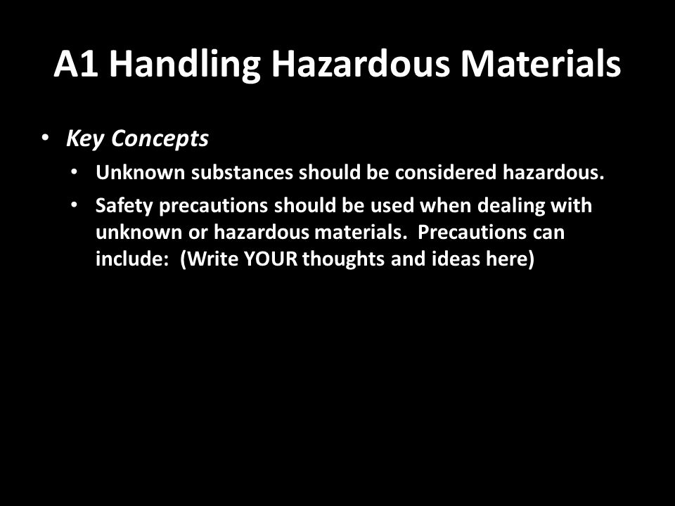 A1 Handling Hazardous Materials Key Concepts Unknown substances should be considered hazardous.