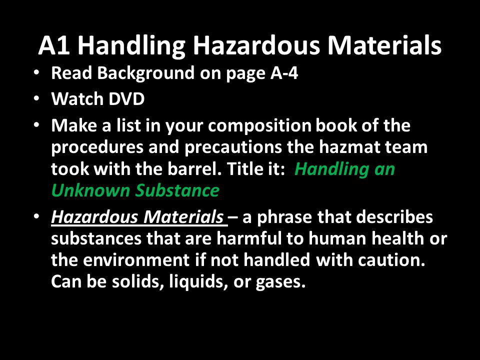 A1 Handling Hazardous Materials Read Background on page A-4 Watch DVD Make a list in your composition book of the procedures and precautions the hazmat team took with the barrel.