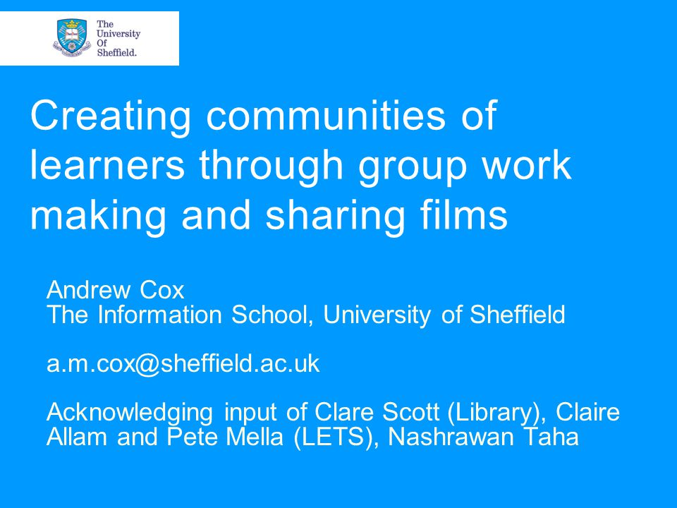 Creating communities of learners through group work making and sharing films Andrew Cox The Information School, University of Sheffield a.m.cox@sheffield.ac.uk Acknowledging input of Clare Scott (Library), Claire Allam and Pete Mella (LETS), Nashrawan Taha