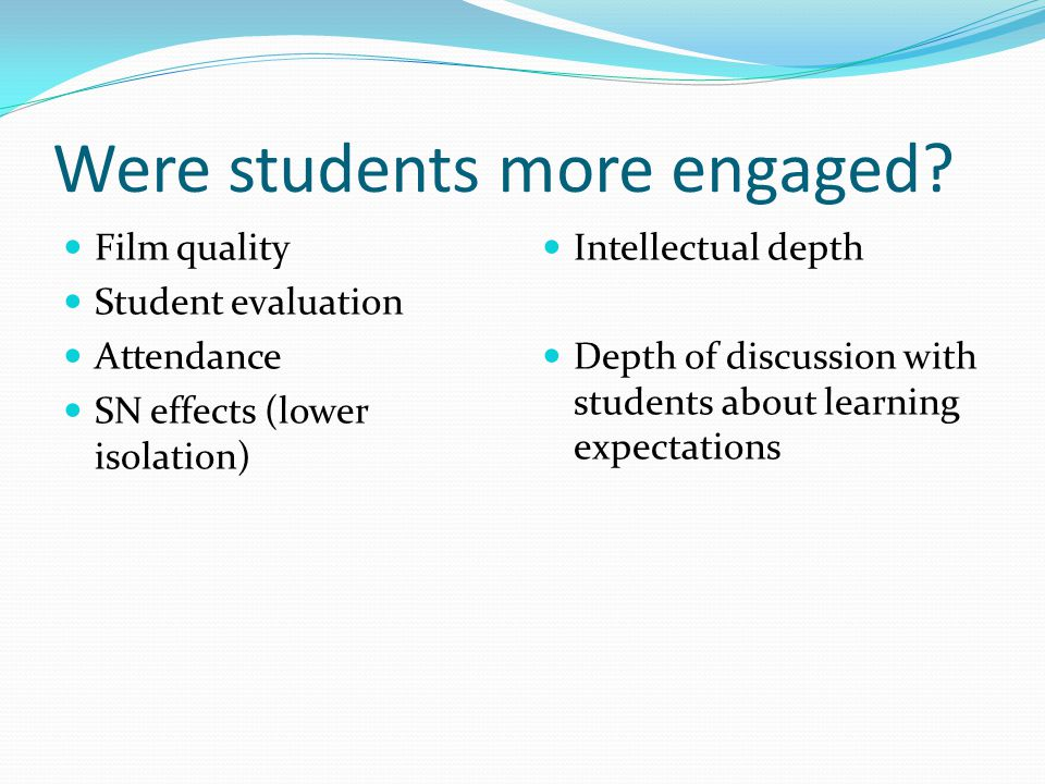 Were students more engaged? Film quality Student evaluation Attendance SN effects (lower isolation) Intellectual depth Depth of discussion with studen