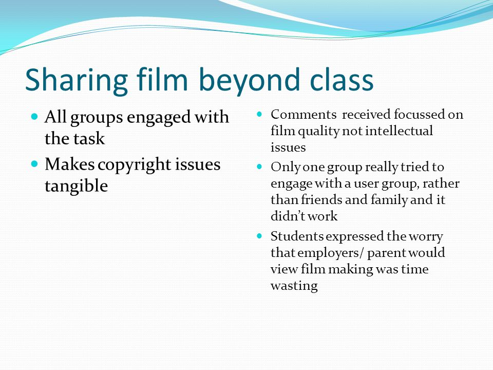 Sharing film beyond class All groups engaged with the task Makes copyright issues tangible Comments received focussed on film quality not intellectual issues Only one group really tried to engage with a user group, rather than friends and family and it didn't work Students expressed the worry that employers/ parent would view film making was time wasting