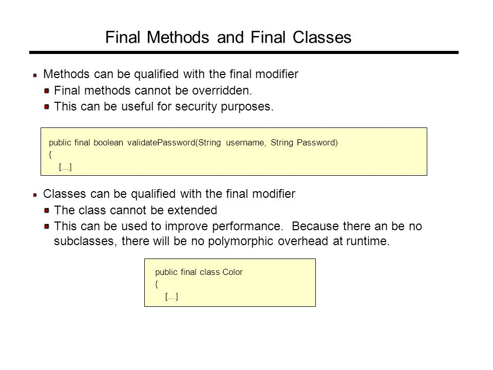 Final Methods and Final Classes Methods can be qualified with the final modifier Final methods cannot be overridden.
