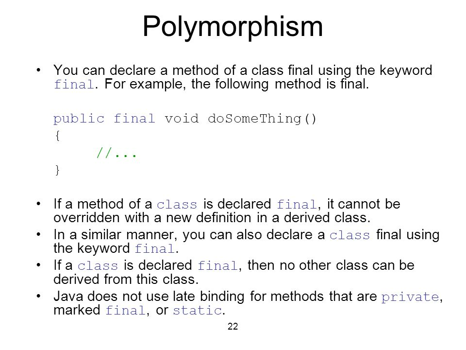 22 Polymorphism You can declare a method of a class final using the keyword final.