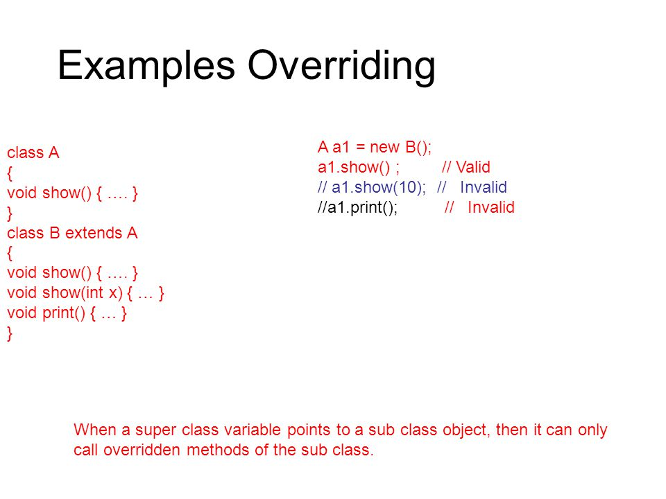 Examples Overriding class A { void show() { …. } } class B extends A { void show() { ….