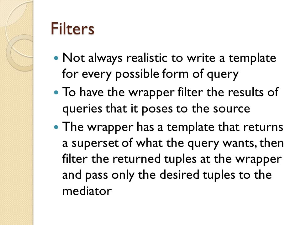 Filters Not always realistic to write a template for every possible form of query To have the wrapper filter the results of queries that it poses to the source The wrapper has a template that returns a superset of what the query wants, then filter the returned tuples at the wrapper and pass only the desired tuples to the mediator